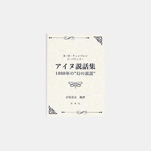"""B・H・チェンバレン/J・バチェラー アイヌ説話集 1888 年の""""幻の説話"""